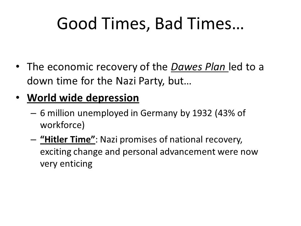 Good Times, Bad Times… The economic recovery of the Dawes Plan led to a down time for the Nazi Party, but…