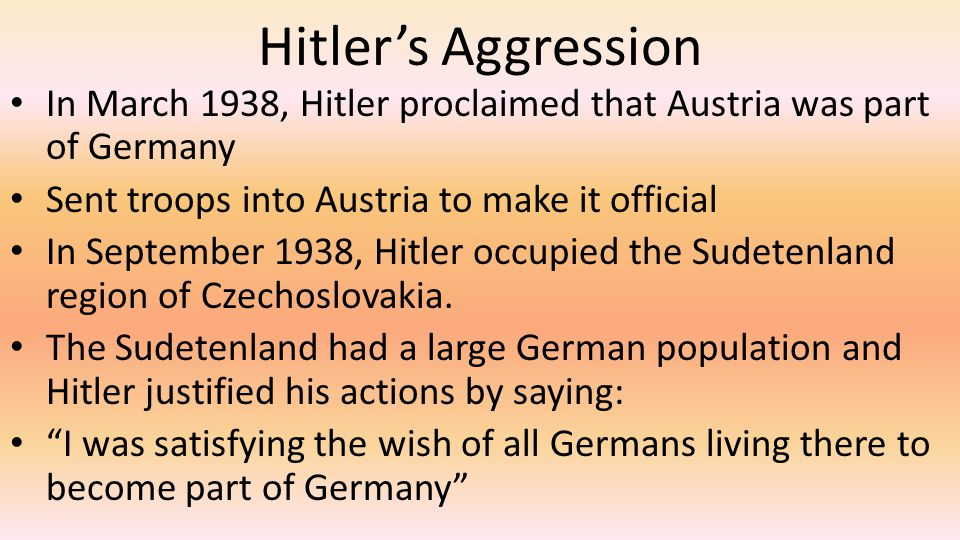 Hitler's Aggression In March 1938, Hitler proclaimed that Austria was part of Germany. Sent troops into Austria to make it official.