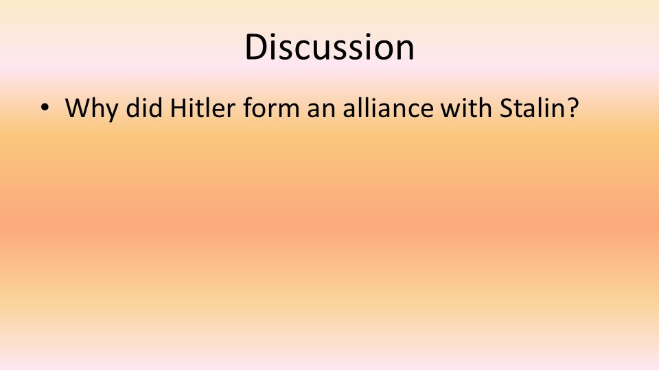 Discussion Why did Hitler form an alliance with Stalin