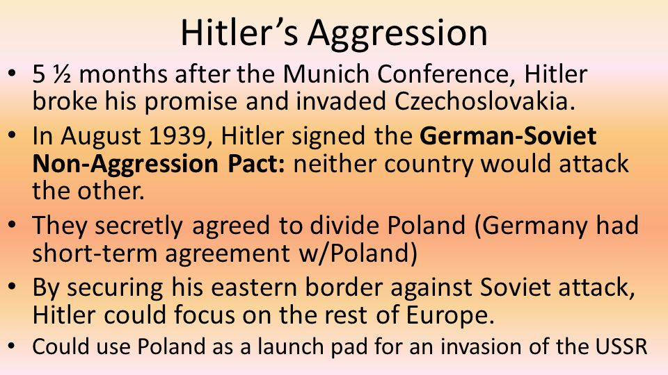 Hitler's Aggression 5 ½ months after the Munich Conference, Hitler broke his promise and invaded Czechoslovakia.