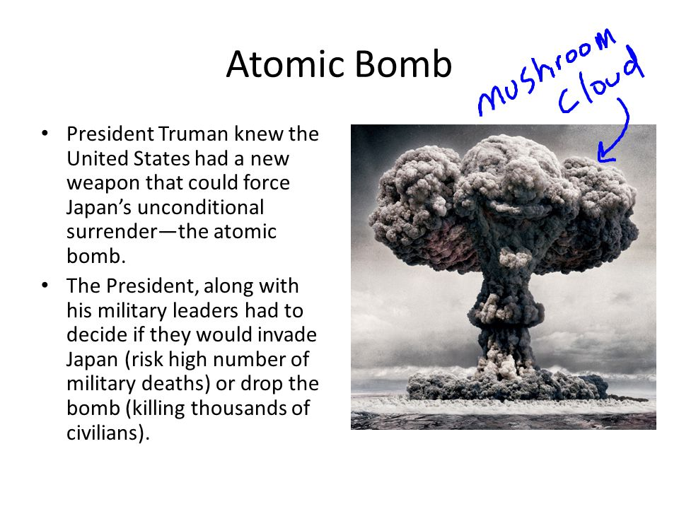 Atomic Bomb President Truman knew the United States had a new weapon that could force Japan's unconditional surrender—the atomic bomb.