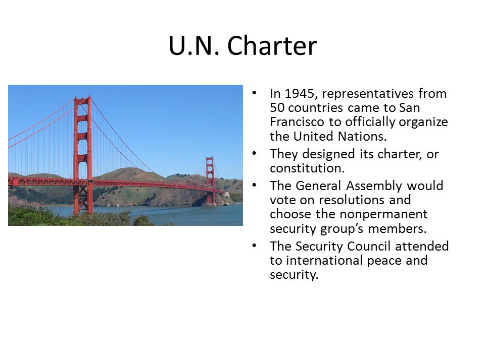 U.N. Charter In 1945, representatives from 50 countries came to San Francisco to officially organize the United Nations.