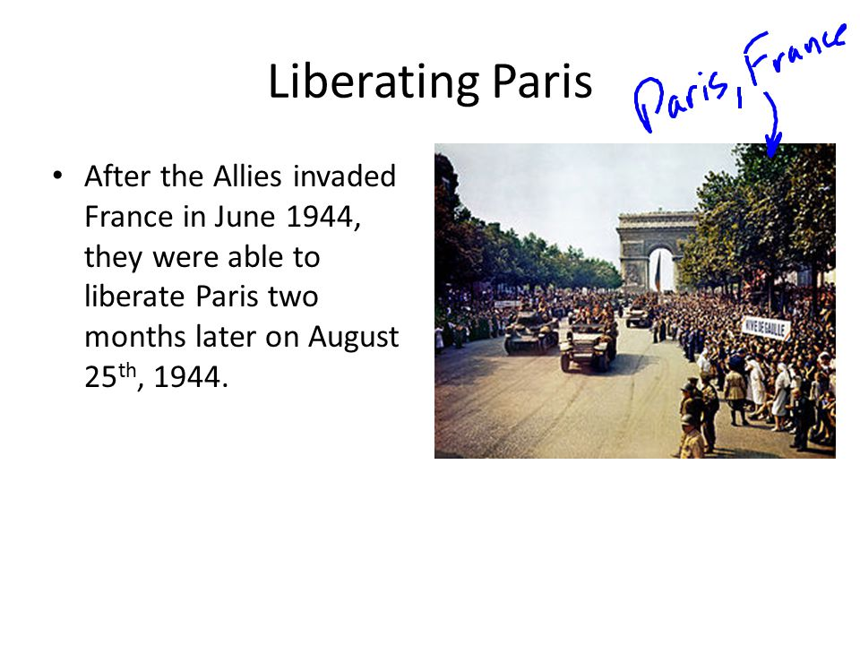 Liberating Paris After the Allies invaded France in June 1944, they were able to liberate Paris two months later on August 25th, 1944.