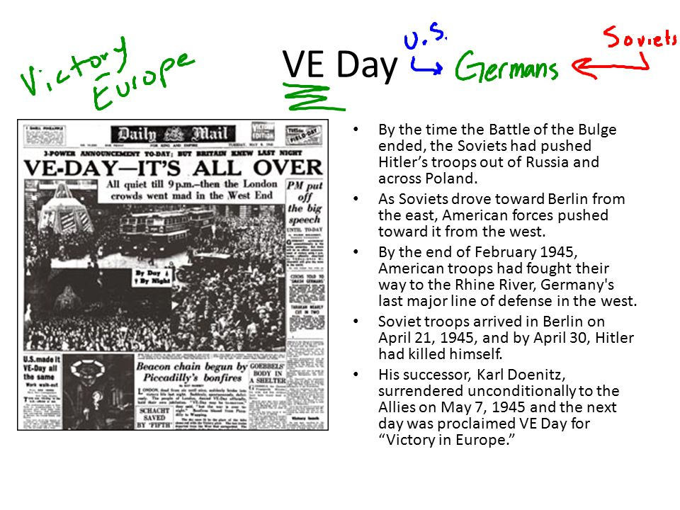 VE Day By the time the Battle of the Bulge ended, the Soviets had pushed Hitler's troops out of Russia and across Poland.