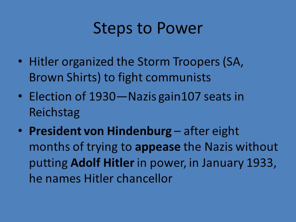 Steps to Power Hitler organized the Storm Troopers (SA, Brown Shirts) to fight communists. Election of 1930—Nazis gain107 seats in Reichstag.