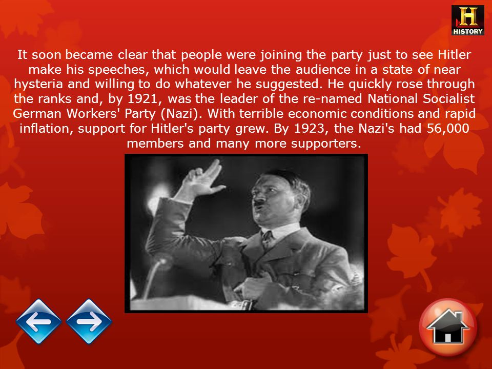 It soon became clear that people were joining the party just to see Hitler make his speeches, which would leave the audience in a state of near hysteria and willing to do whatever he suggested.