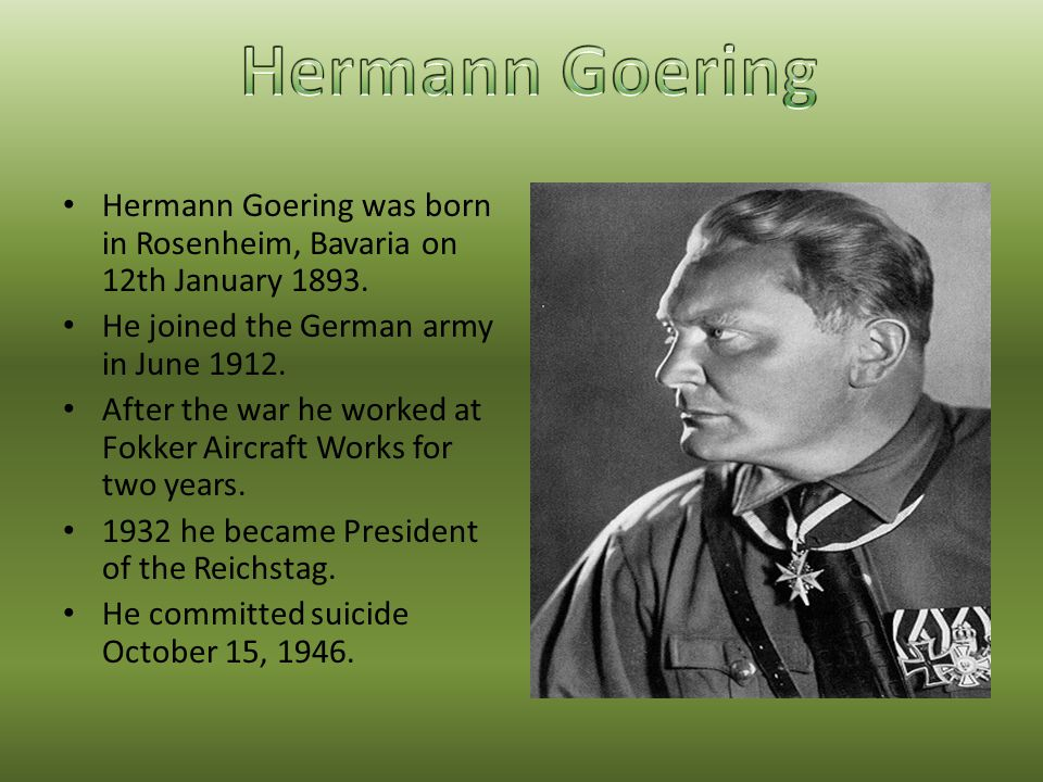 Hermann Goering Hermann Goering was born in Rosenheim, Bavaria on 12th January 1893. He joined the German army in June 1912.