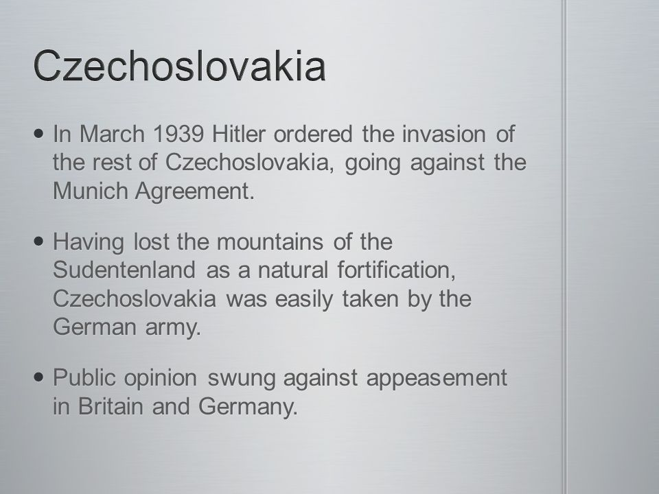 Czechoslovakia In March 1939 Hitler ordered the invasion of the rest of Czechoslovakia, going against the Munich Agreement.