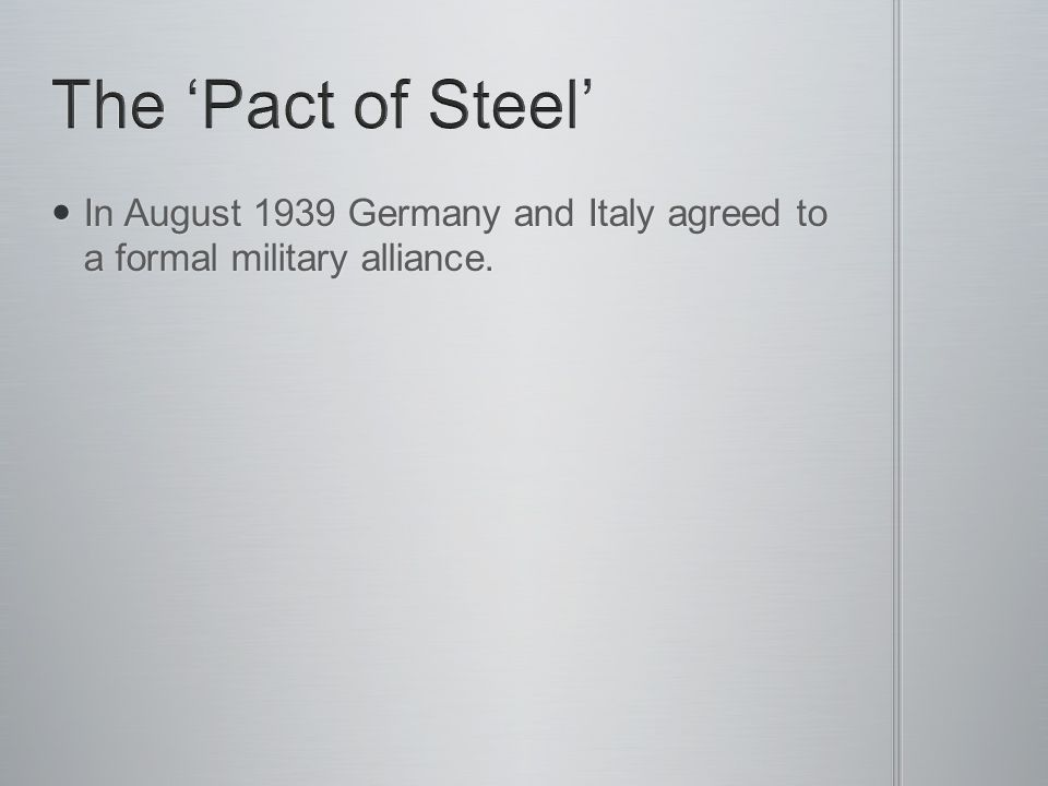 The 'Pact of Steel' In August 1939 Germany and Italy agreed to a formal military alliance.