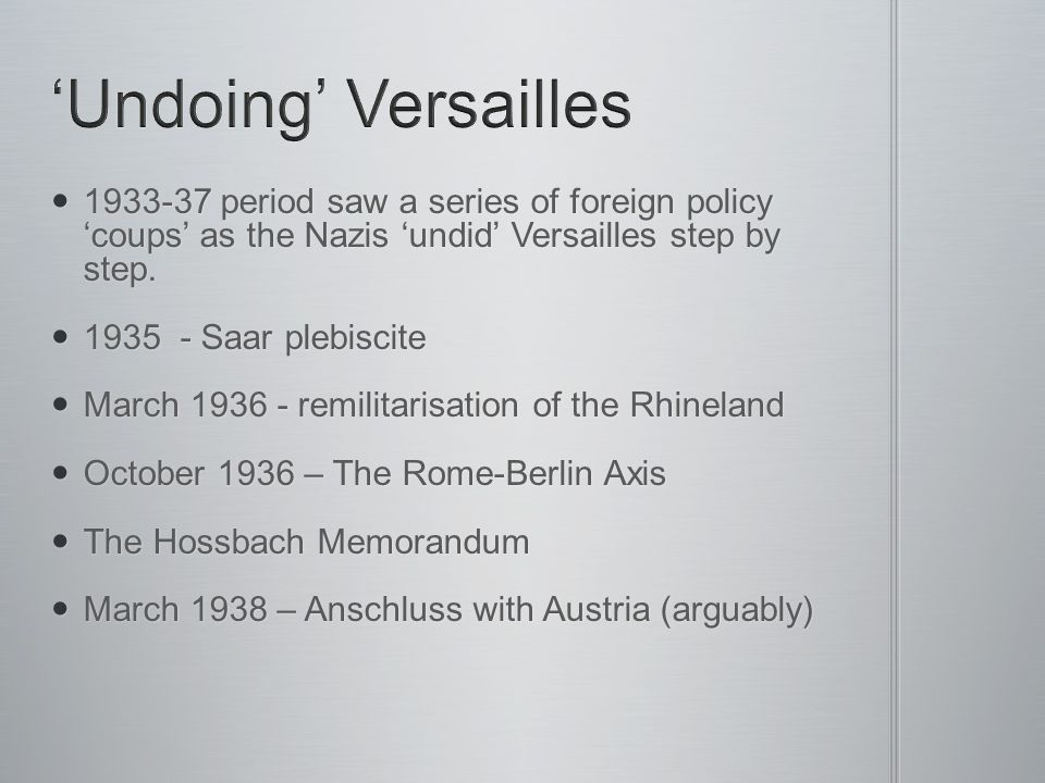 'Undoing' Versailles 1933-37 period saw a series of foreign policy 'coups' as the Nazis 'undid' Versailles step by step.