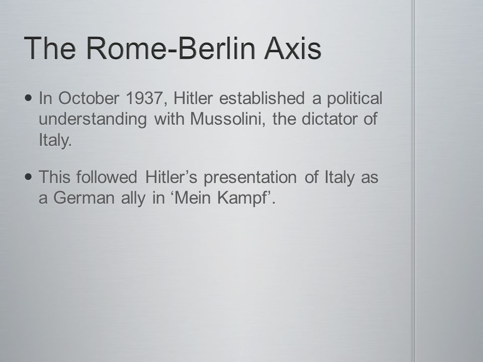 The Rome-Berlin Axis In October 1937, Hitler established a political understanding with Mussolini, the dictator of Italy.