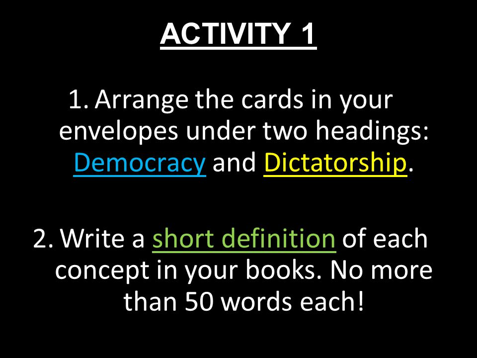 ACTIVITY 1 Arrange the cards in your envelopes under two headings: Democracy and Dictatorship.