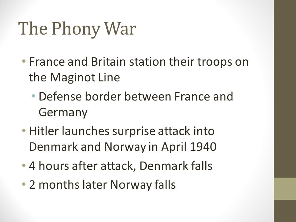 The Phony War France and Britain station their troops on the Maginot Line. Defense border between France and Germany.