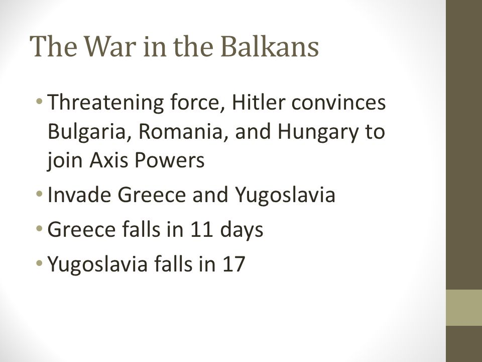 The War in the Balkans Threatening force, Hitler convinces Bulgaria, Romania, and Hungary to join Axis Powers.