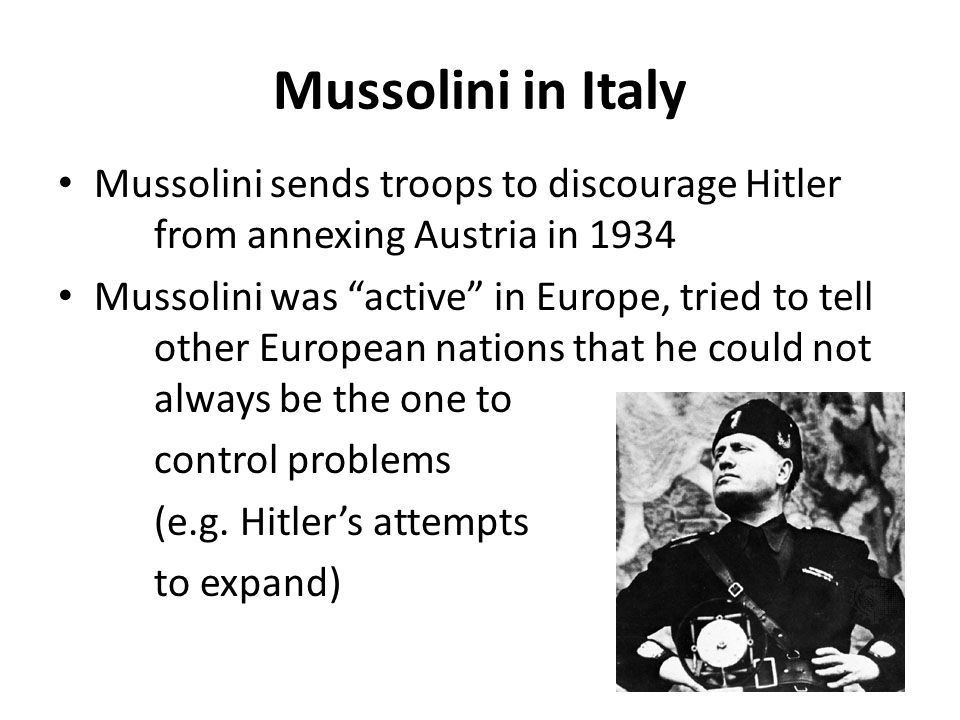 Mussolini in Italy Mussolini sends troops to discourage Hitler from annexing Austria in 1934.