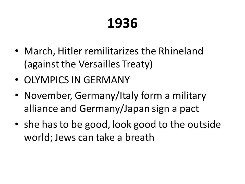 1936 March, Hitler remilitarizes the Rhineland (against the Versailles Treaty) OLYMPICS IN GERMANY.