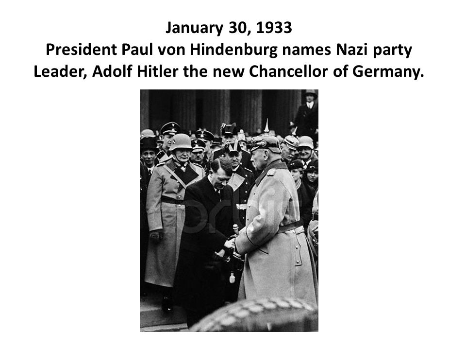 January 30, 1933 President Paul von Hindenburg names Nazi party Leader, Adolf Hitler the new Chancellor of Germany.