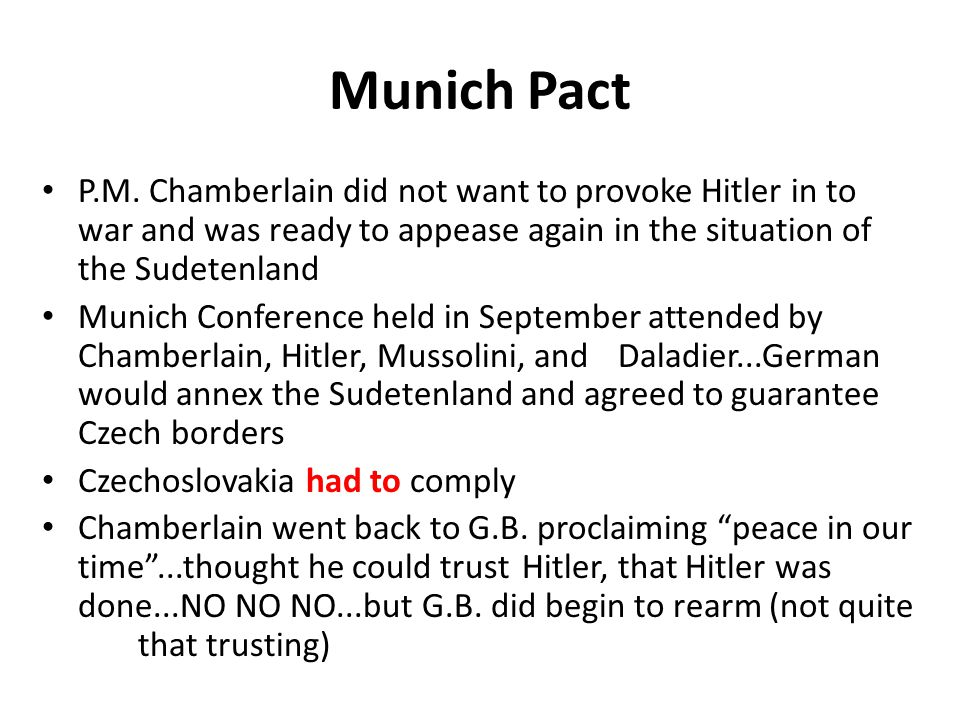 Munich Pact P.M. Chamberlain did not want to provoke Hitler in to war and was ready to appease again in the situation of the Sudetenland.