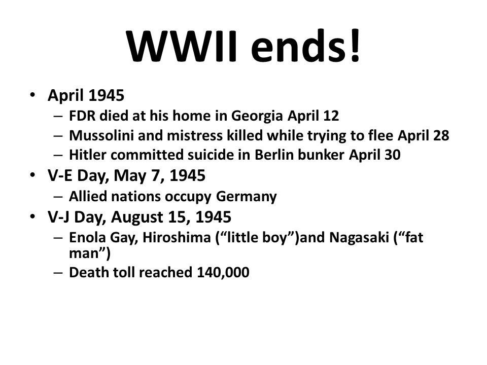 WWII ends! April 1945 V-E Day, May 7, 1945 V-J Day, August 15, 1945