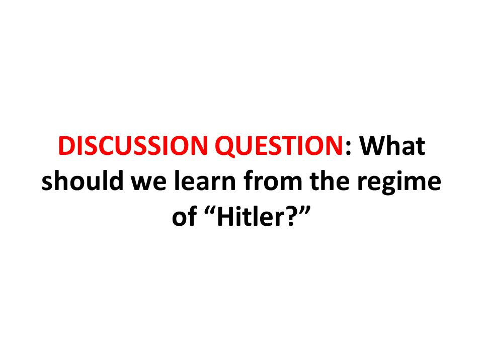 DISCUSSION QUESTION: What should we learn from the regime of Hitler