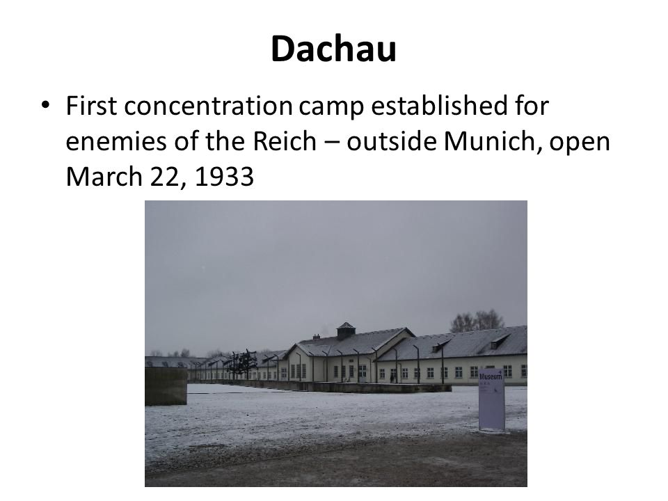 Dachau First concentration camp established for enemies of the Reich – outside Munich, open March 22, 1933.