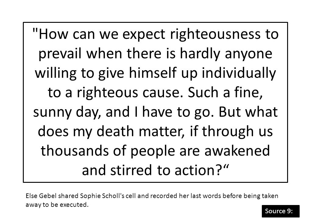 How can we expect righteousness to prevail when there is hardly anyone willing to give himself up individually to a righteous cause. Such a fine, sunny day, and I have to go. But what does my death matter, if through us thousands of people are awakened and stirred to action