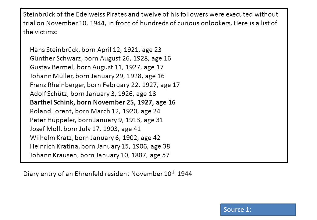 Steinbrück of the Edelweiss Pirates and twelve of his followers were executed without trial on November 10, 1944, in front of hundreds of curious onlookers. Here is a list of the victims: