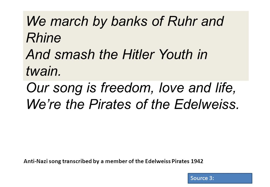 We march by banks of Ruhr and Rhine And smash the Hitler Youth in twain. Our song is freedom, love and life, We're the Pirates of the Edelweiss.