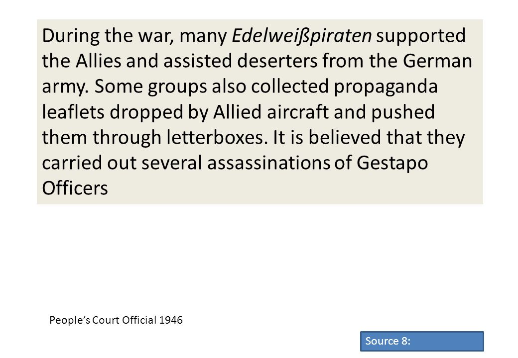 During the war, many Edelweißpiraten supported the Allies and assisted deserters from the German army. Some groups also collected propaganda leaflets dropped by Allied aircraft and pushed them through letterboxes. It is believed that they carried out several assassinations of Gestapo Officers