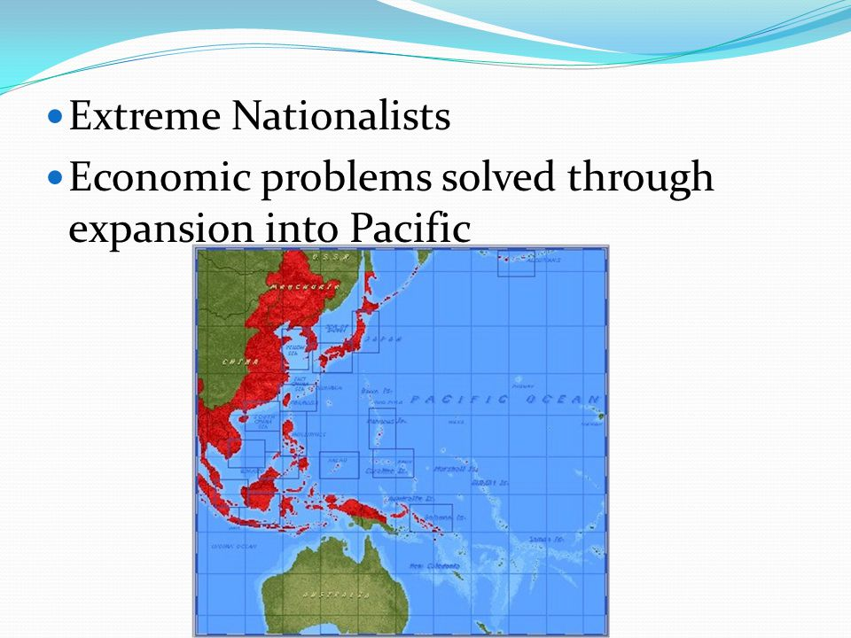 Extreme Nationalists Economic problems solved through expansion into Pacific