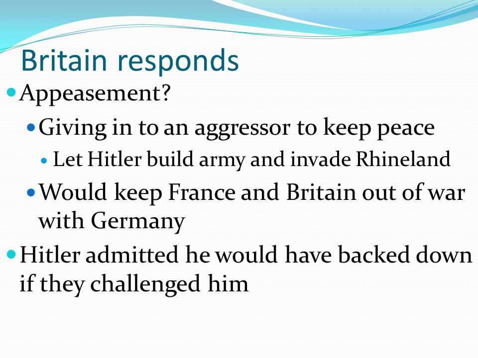 Britain responds Appeasement Giving in to an aggressor to keep peace