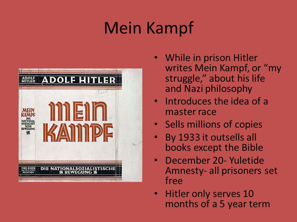 Mein Kampf While in prison Hitler writes Mein Kampf, or my struggle, about his life and Nazi philosophy.