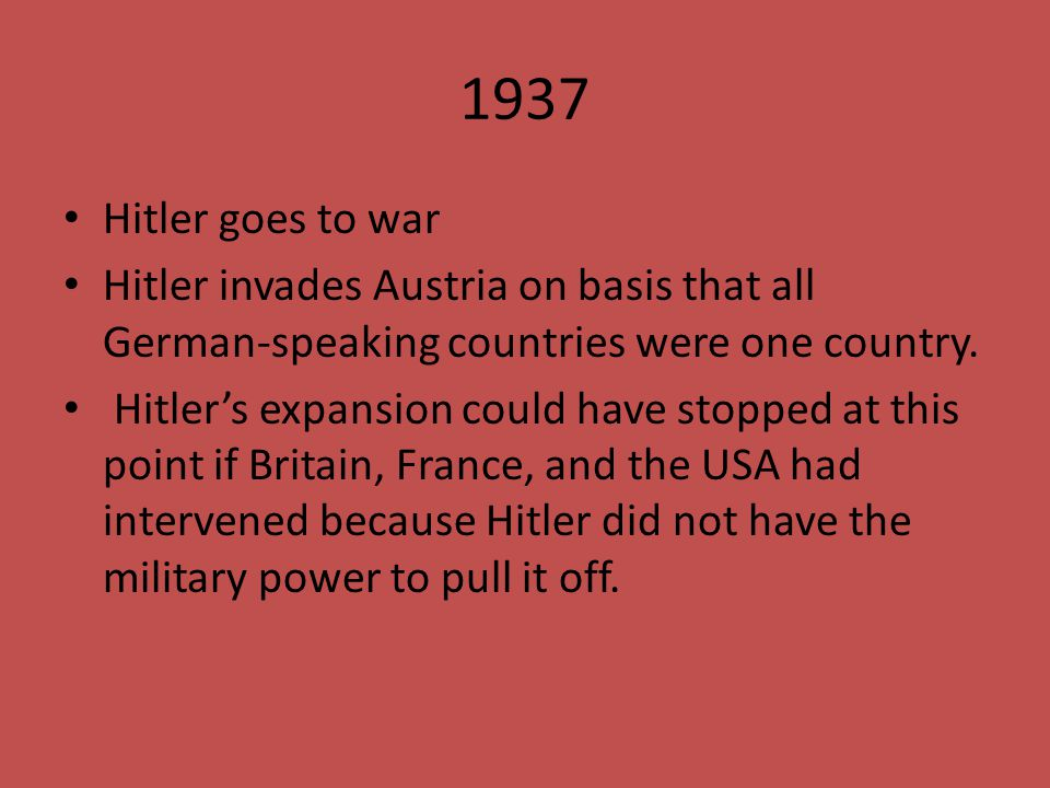 1937 Hitler goes to war. Hitler invades Austria on basis that all German-speaking countries were one country.