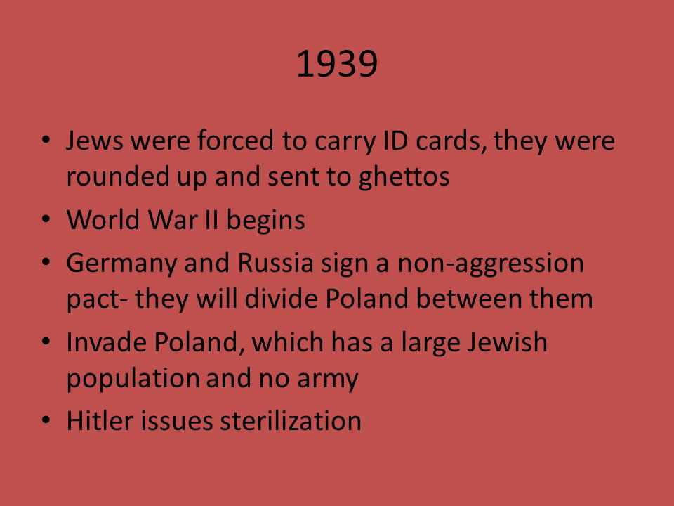 1939 Jews were forced to carry ID cards, they were rounded up and sent to ghettos. World War II begins.