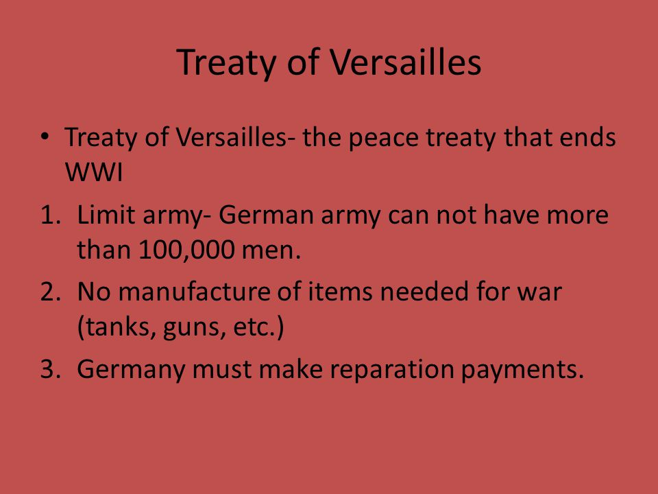 Treaty of Versailles Treaty of Versailles- the peace treaty that ends WWI. Limit army- German army can not have more than 100,000 men.