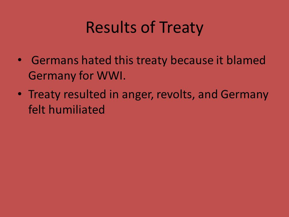 Results of Treaty Germans hated this treaty because it blamed Germany for WWI.