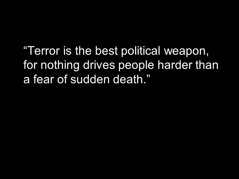 Terror is the best political weapon, for nothing drives people harder than a fear of sudden death.