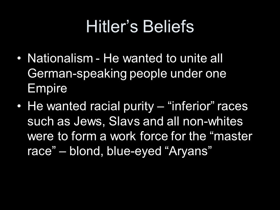 Hitler's Beliefs Nationalism - He wanted to unite all German-speaking people under one Empire.