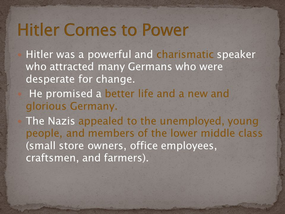 Hitler Comes to Power Hitler was a powerful and charismatic speaker who attracted many Germans who were desperate for change.