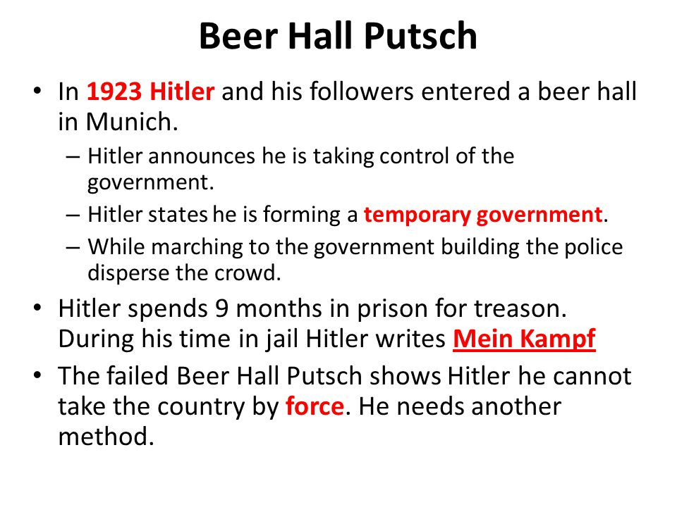 Beer Hall Putsch In 1923 Hitler and his followers entered a beer hall in Munich. Hitler announces he is taking control of the government.
