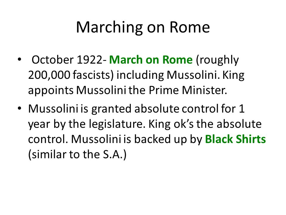 Marching on Rome October 1922- March on Rome (roughly 200,000 fascists) including Mussolini. King appoints Mussolini the Prime Minister.