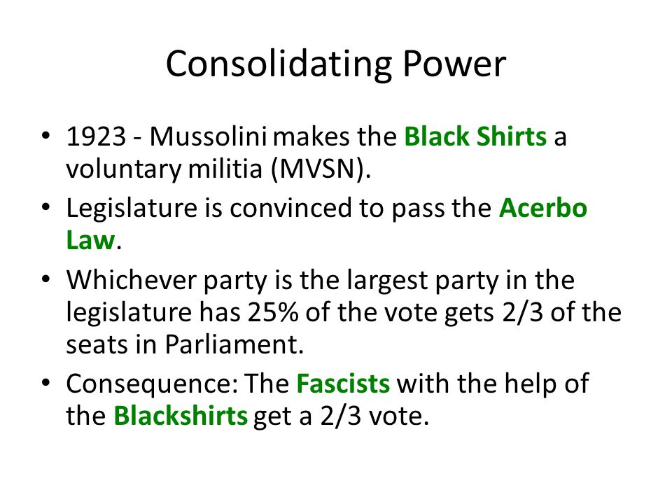 Consolidating Power 1923 - Mussolini makes the Black Shirts a voluntary militia (MVSN). Legislature is convinced to pass the Acerbo Law.