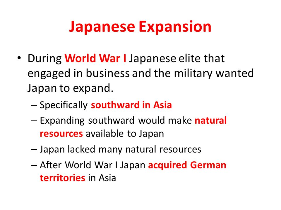Japanese Expansion During World War I Japanese elite that engaged in business and the military wanted Japan to expand.