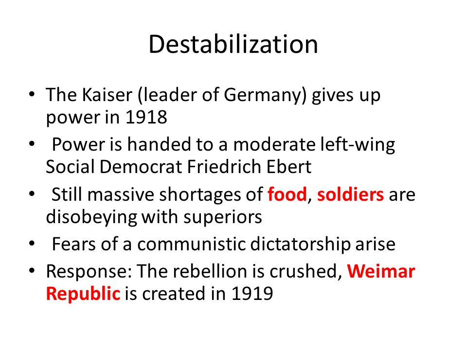 Destabilization The Kaiser (leader of Germany) gives up power in 1918