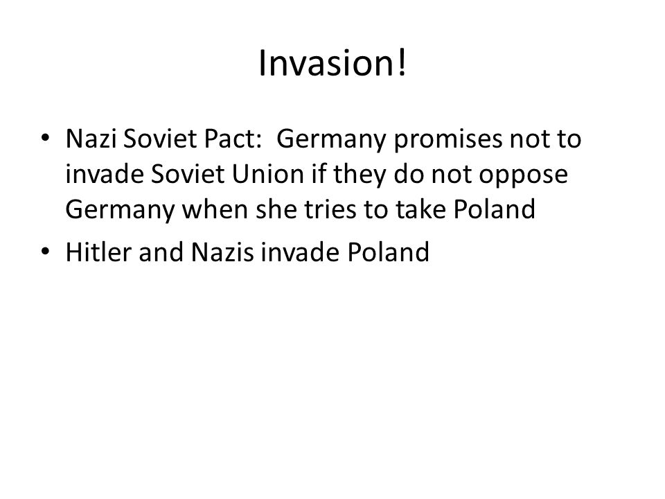 Invasion! Nazi Soviet Pact: Germany promises not to invade Soviet Union if they do not oppose Germany when she tries to take Poland.