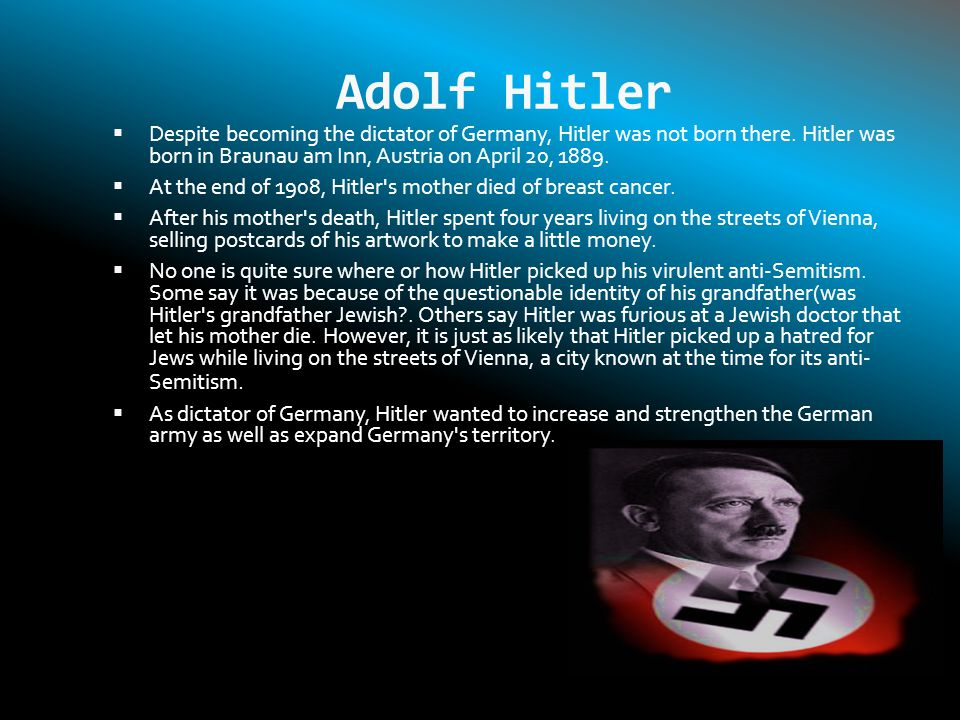 Adolf Hitler Despite becoming the dictator of Germany, Hitler was not born there. Hitler was born in Braunau am Inn, Austria on April 20, 1889.