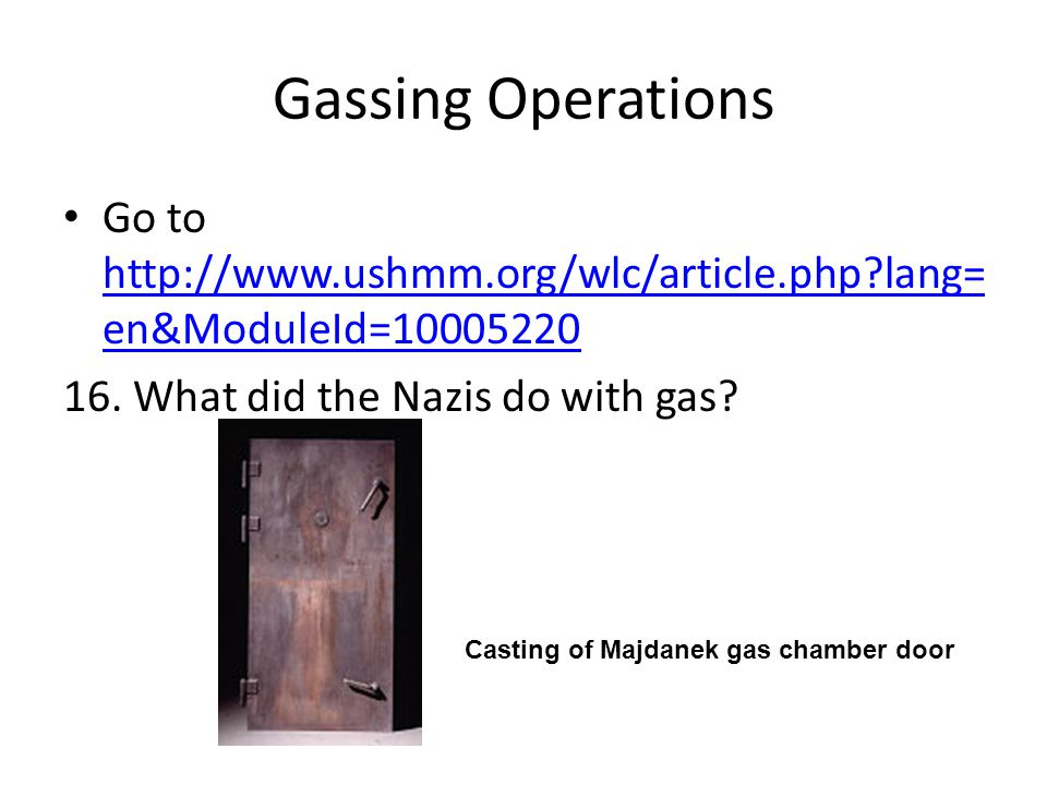 Gassing Operations Go to http://www.ushmm.org/wlc/article.php lang=en&ModuleId=10005220. 16. What did the Nazis do with gas