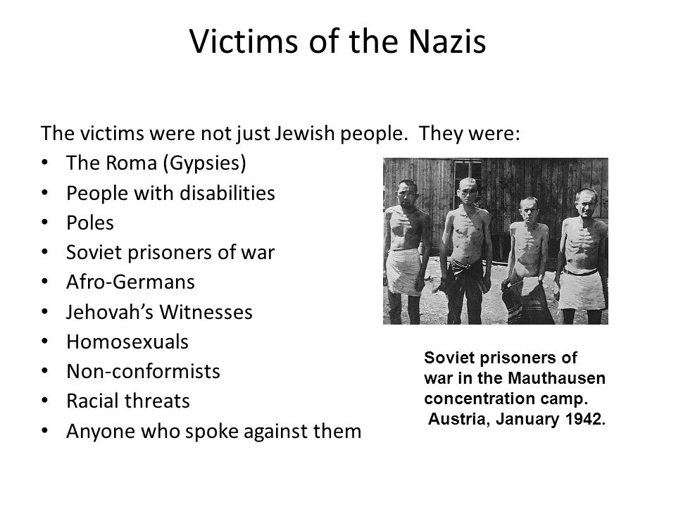 Victims of the Nazis The victims were not just Jewish people. They were: The Roma (Gypsies) People with disabilities.
