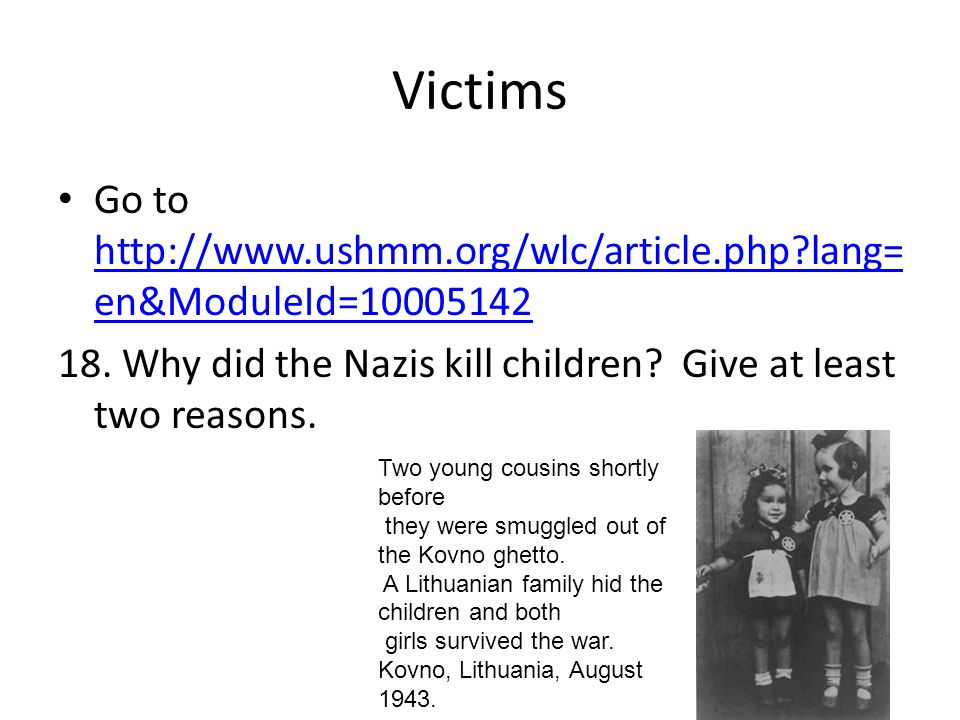 Victims Go to http://www.ushmm.org/wlc/article.php lang=en&ModuleId=10005142. 18. Why did the Nazis kill children Give at least two reasons.