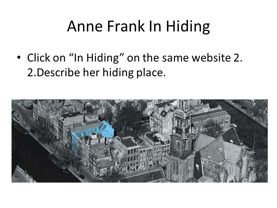 Anne Frank In Hiding Click on In Hiding on the same website 2. 2.Describe her hiding place.